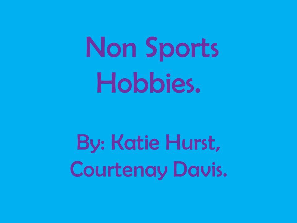 Non Sports Hobbies. By: Katie Hurst, Courtenay Davis.