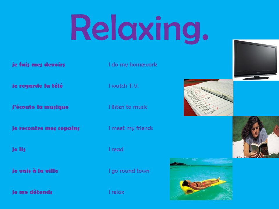 Relaxing. je fais mes devoirs I do my homework je regarde la télé I watch T.V.