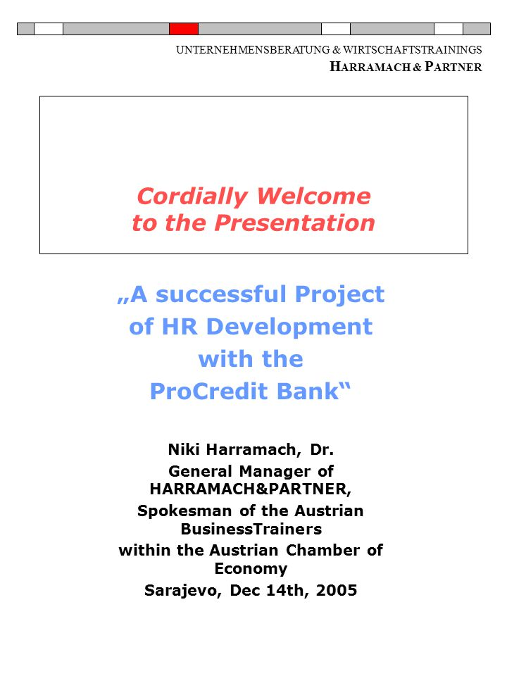 "UNTERNEHMENSBERATUNG & WIRTSCHAFTSTRAININGS H ARRAMACH & P ARTNER Cordially Welcome to the Presentation ""A successful Project of HR Development with the ProCredit Bank Niki Harramach, Dr."
