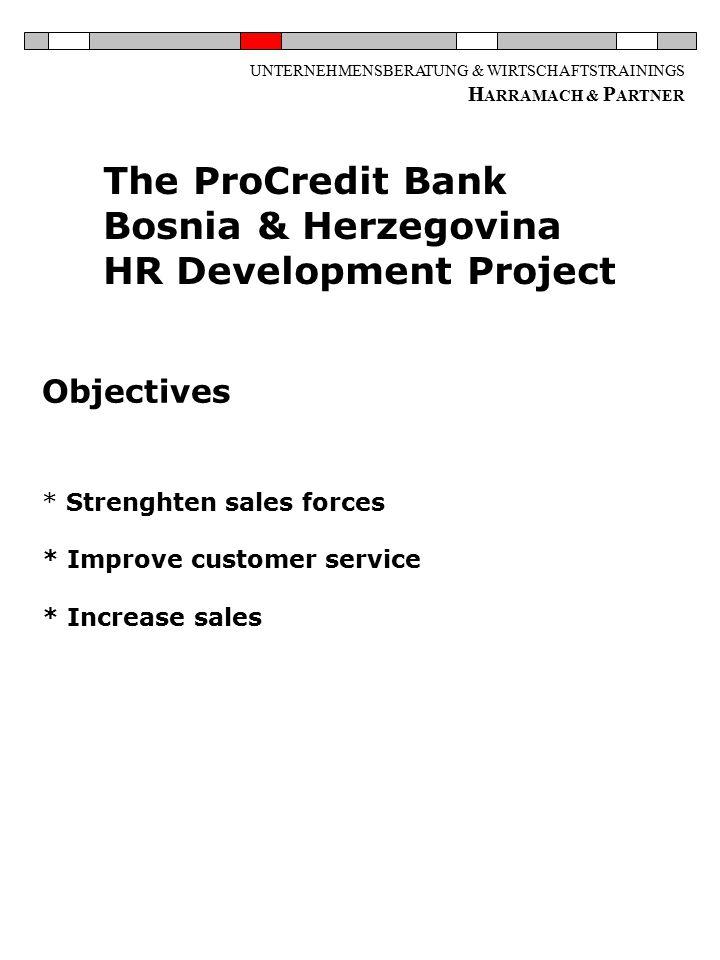 UNTERNEHMENSBERATUNG & WIRTSCHAFTSTRAININGS H ARRAMACH & P ARTNER Objectives * Strenghten sales forces * Improve customer service * Increase sales The ProCredit Bank Bosnia & Herzegovina HR Development Project