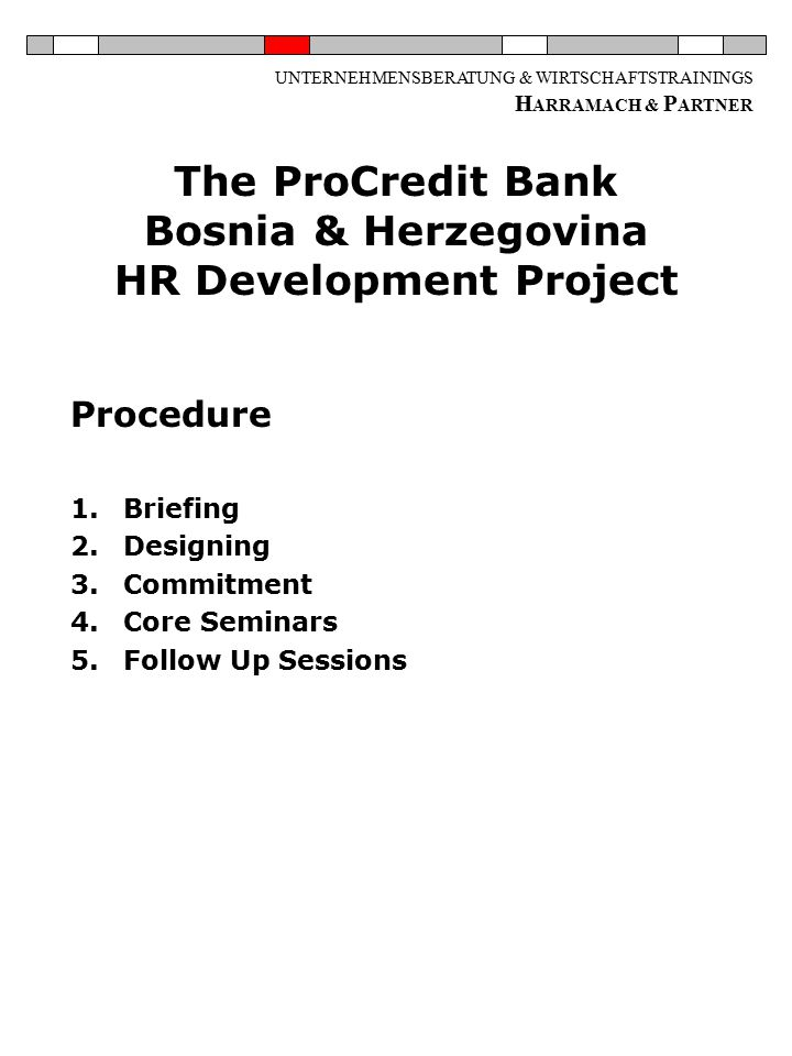 UNTERNEHMENSBERATUNG & WIRTSCHAFTSTRAININGS H ARRAMACH & P ARTNER The ProCredit Bank Bosnia & Herzegovina HR Development Project Procedure 1.Briefing 2.Designing 3.Commitment 4.Core Seminars 5.Follow Up Sessions
