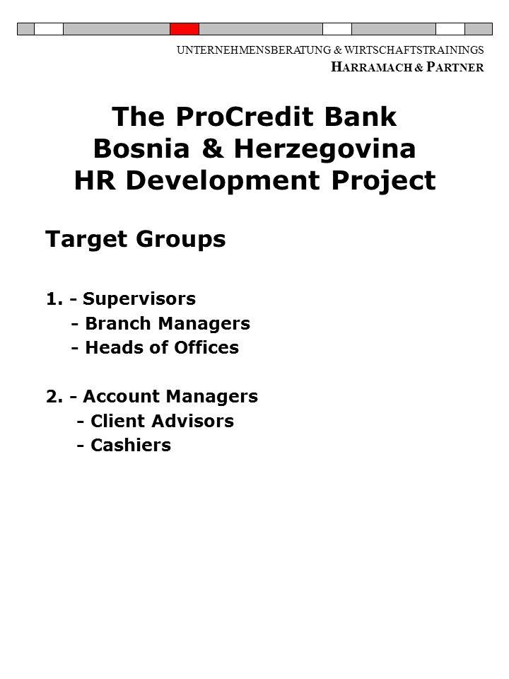 UNTERNEHMENSBERATUNG & WIRTSCHAFTSTRAININGS H ARRAMACH & P ARTNER The ProCredit Bank Bosnia & Herzegovina HR Development Project Target Groups 1.