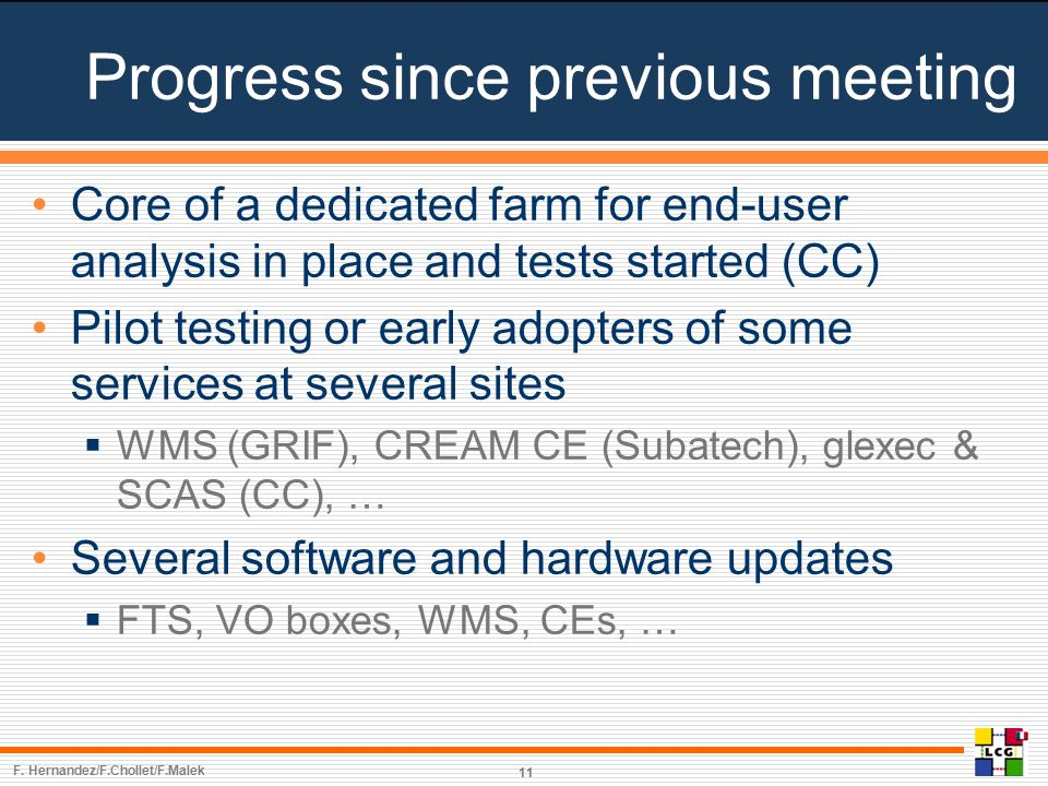 Progress since previous meeting Core of a dedicated farm for end-user analysis in place and tests started (CC) Pilot testing or early adopters of some services at several sites  WMS (GRIF), CREAM CE (Subatech), glexec & SCAS (CC), … Several software and hardware updates  FTS, VO boxes, WMS, CEs, … F.