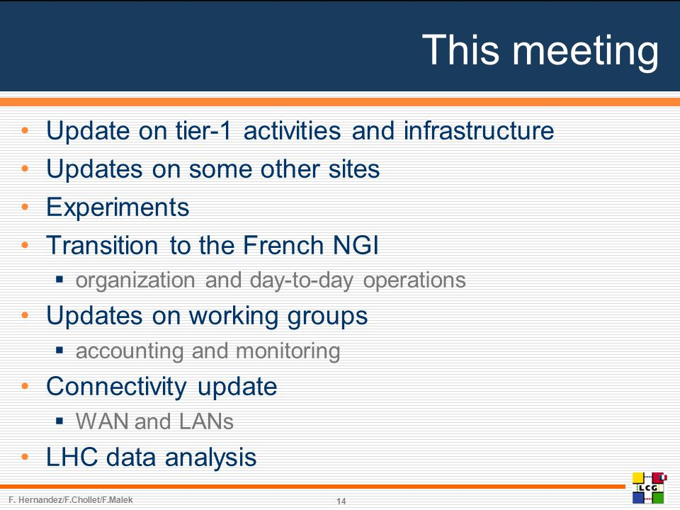 This meeting Update on tier-1 activities and infrastructure Updates on some other sites Experiments Transition to the French NGI  organization and day-to-day operations Updates on working groups  accounting and monitoring Connectivity update  WAN and LANs LHC data analysis F.
