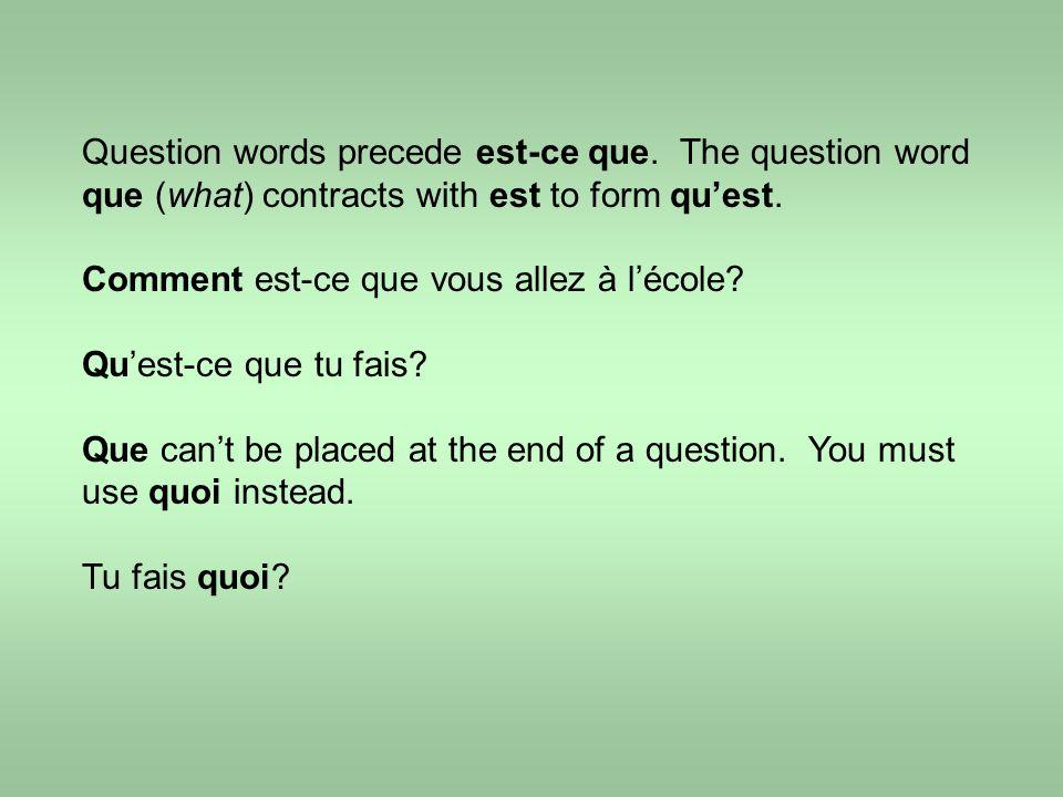 Question words precede est-ce que.The question word que (what) contracts with est to form qu'est.