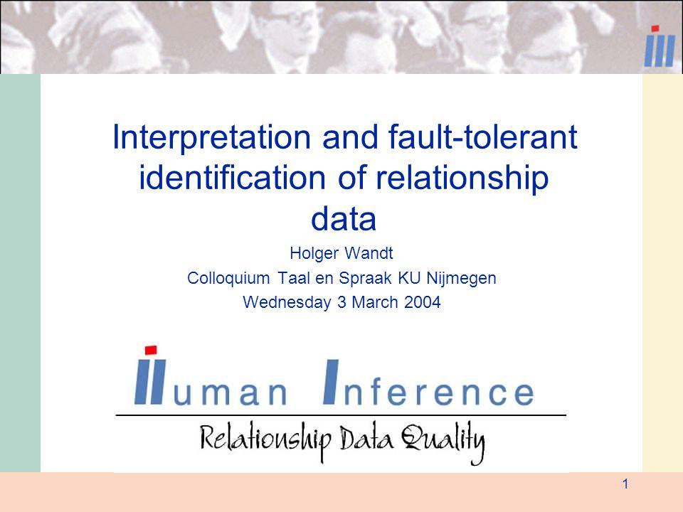 1 Interpretation and fault-tolerant identification of relationship data Holger Wandt Colloquium Taal en Spraak KU Nijmegen Wednesday 3 March 2004