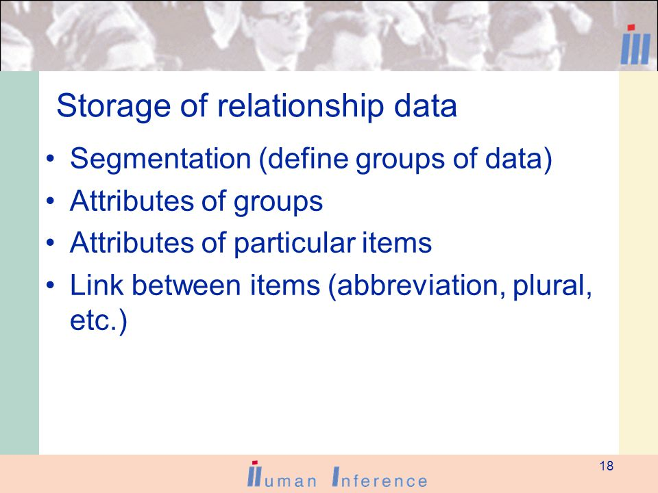 18 Storage of relationship data Segmentation (define groups of data) Attributes of groups Attributes of particular items Link between items (abbreviation, plural, etc.)
