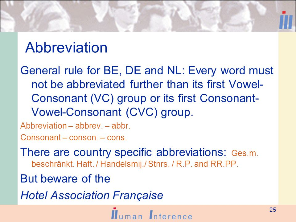 25 Abbreviation General rule for BE, DE and NL: Every word must not be abbreviated further than its first Vowel- Consonant (VC) group or its first Consonant- Vowel-Consonant (CVC) group.