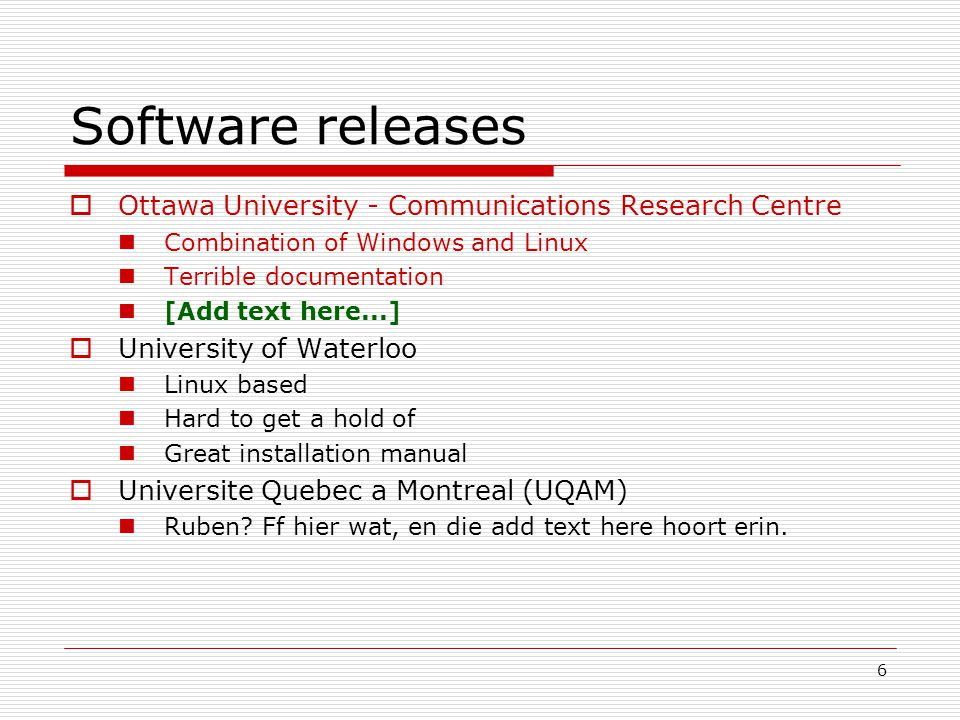 6 Software releases  Ottawa University - Communications Research Centre Combination of Windows and Linux Terrible documentation [Add text here...]  University of Waterloo Linux based Hard to get a hold of Great installation manual  Universite Quebec a Montreal (UQAM) Ruben.