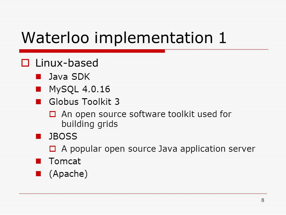 8 Waterloo implementation 1  Linux-based Java SDK MySQL Globus Toolkit 3  An open source software toolkit used for building grids JBOSS  A popular open source Java application server Tomcat (Apache)