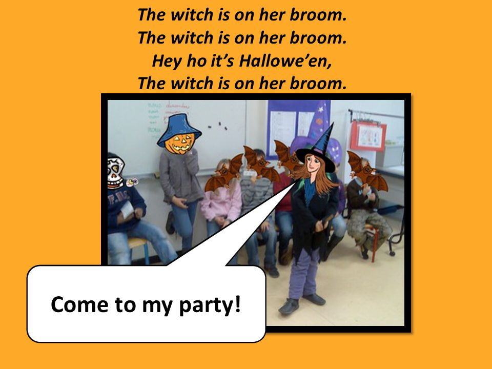 The witch is on her broom. Hey ho it's Hallowe'en, The witch is on her broom. Come to my party!