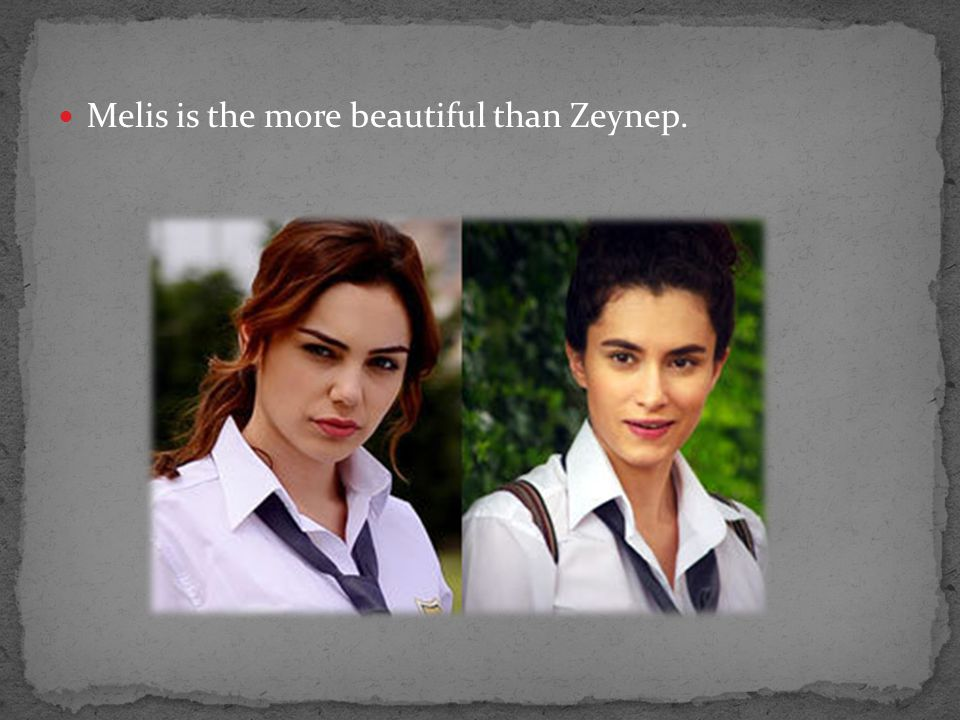 Melis is the more beautiful than Zeynep.