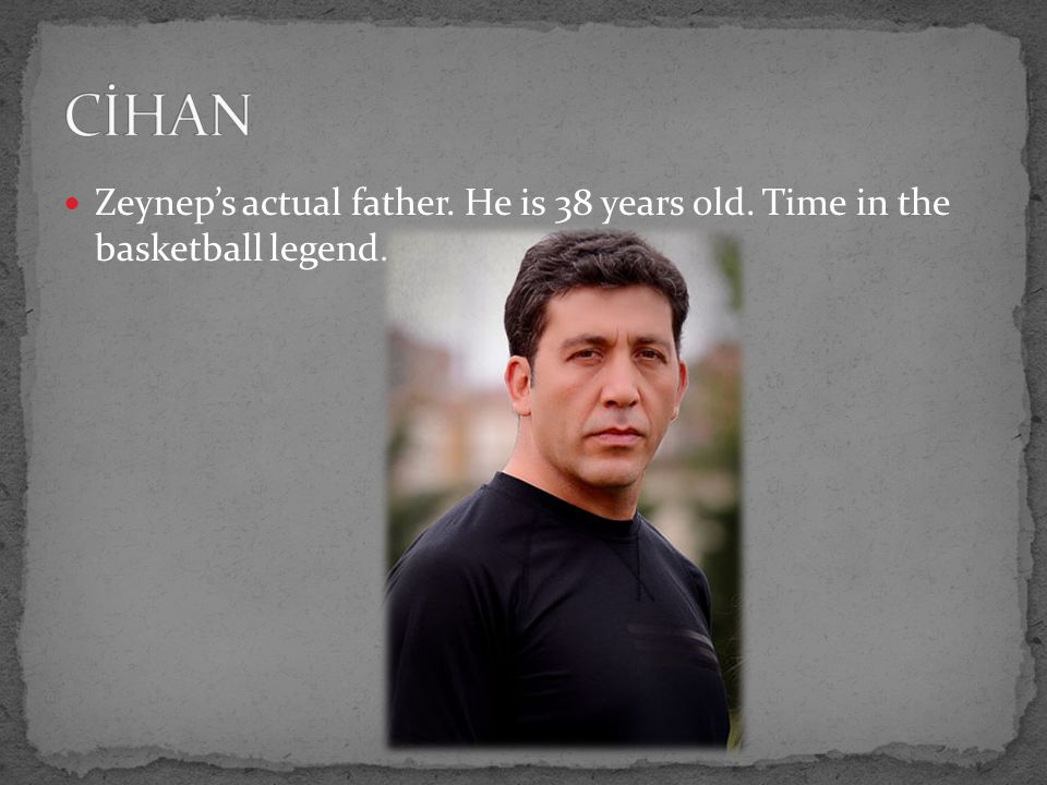 Zeynep's actual father. He is 38 years old. Time in the basketball legend.