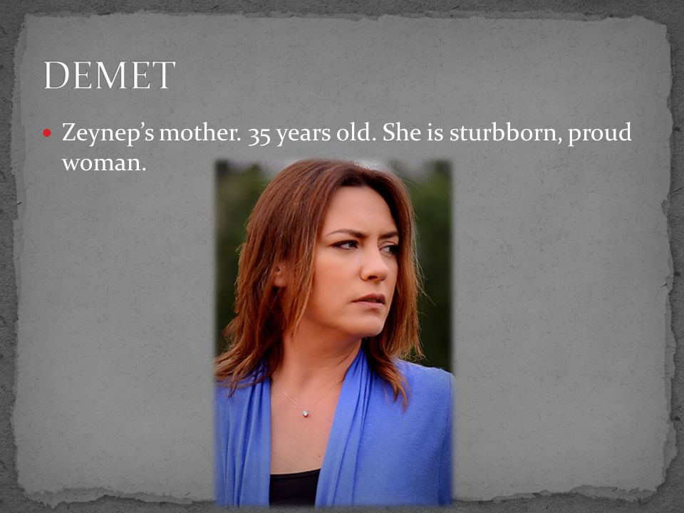Zeynep's mother. 35 years old. She is sturbborn, proud woman.
