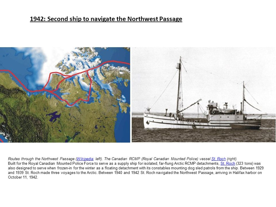 1942: Second ship to navigate the Northwest Passage Routes through the Northwest Passage (Wikipedia; left). The Canadian RCMP (Royal Canadian Mounted