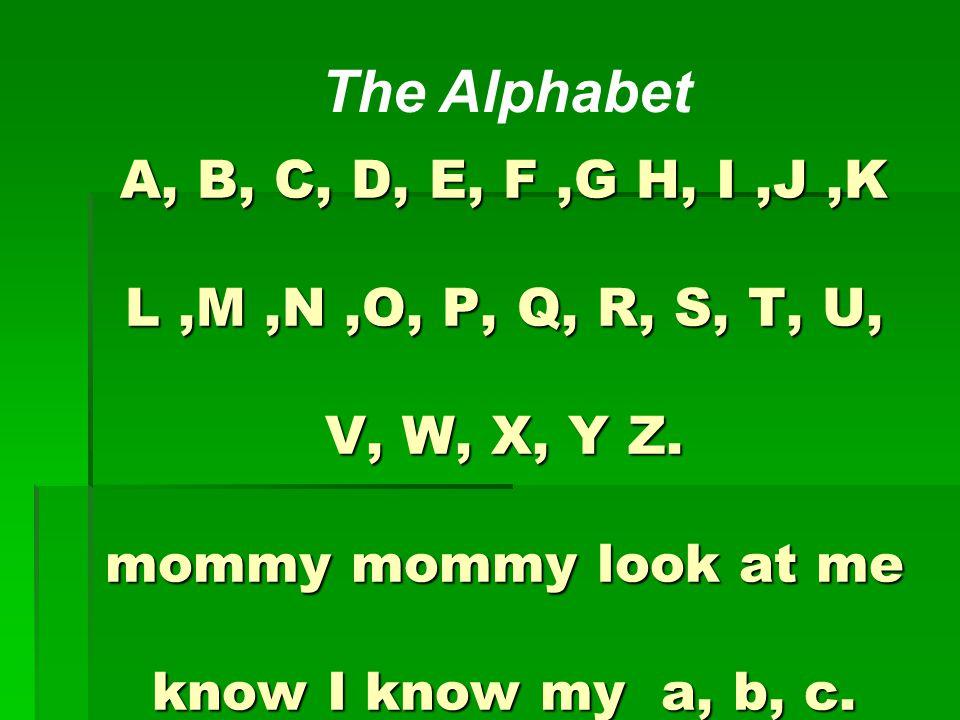 A, B, C, D, E, F,G H, I,J,K L,M,N,O, P, Q, R, S, T, U, V, W, X, Y Z. mommy mommy look at me know I know my a, b, c. The Alphabet