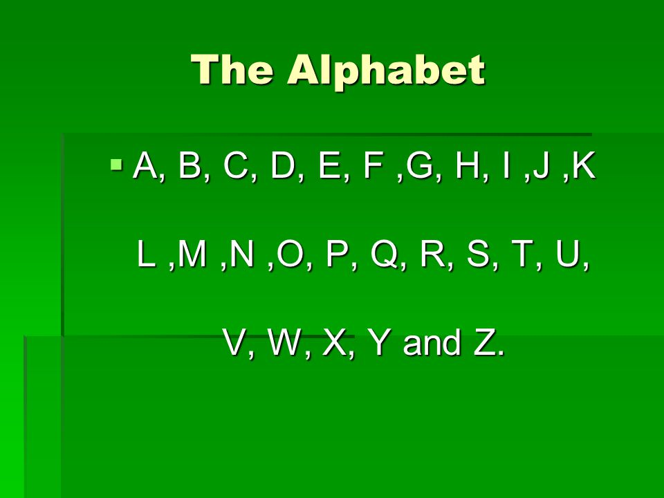 The Alphabet  A, B, C, D, E, F,G, H, I,J,K L,M,N,O, P, Q, R, S, T, U, V, W, X, Y and Z.