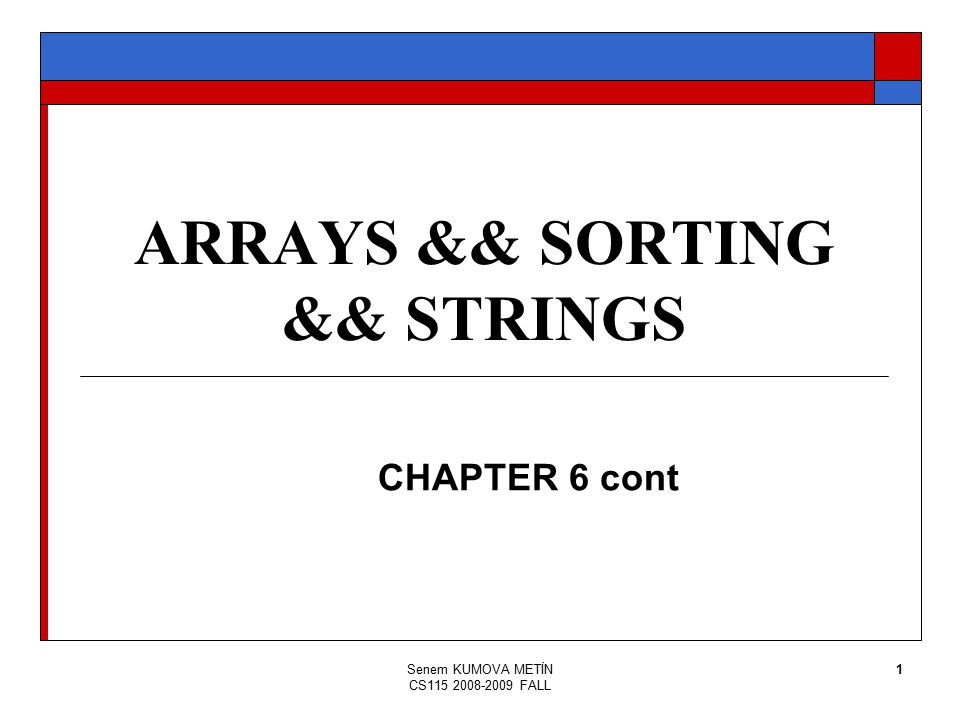 Senem KUMOVA METİN CS115 2008-2009 FALL 1 ARRAYS && SORTING && STRINGS CHAPTER 6 cont