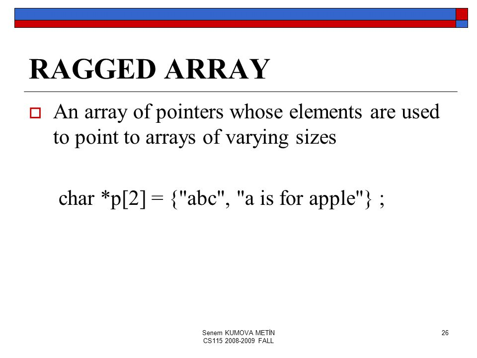 Senem KUMOVA METİN CS115 2008-2009 FALL 26 RAGGED ARRAY  An array of pointers whose elements are used to point to arrays of varying sizes char *p[2] = { abc , a is for apple } ;