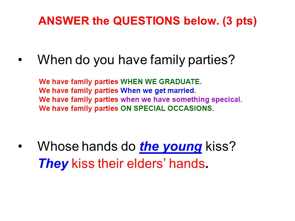 ANSWER the QUESTIONS below. (3 pts) When do you have family parties? Whose hands do the young kiss? They kiss their elders' hands. We have family part