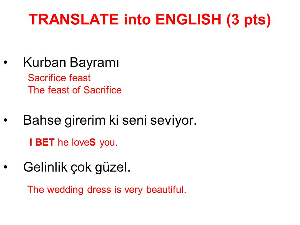 TRANSLATE into ENGLISH (3 pts) Kurban Bayramı Bahse girerim ki seni seviyor. Gelinlik çok güzel. Sacrifice feast The feast of Sacrifice I BET he loveS