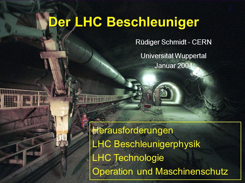 Rüdiger Schmidt - Wuppertal Januar 20041 Der LHC Beschleuniger Rüdiger Schmidt - CERN Universität Wuppertal Januar 2004 Herausforderungen LHC Beschleunigerphysik LHC Technologie Operation und Maschinenschutz