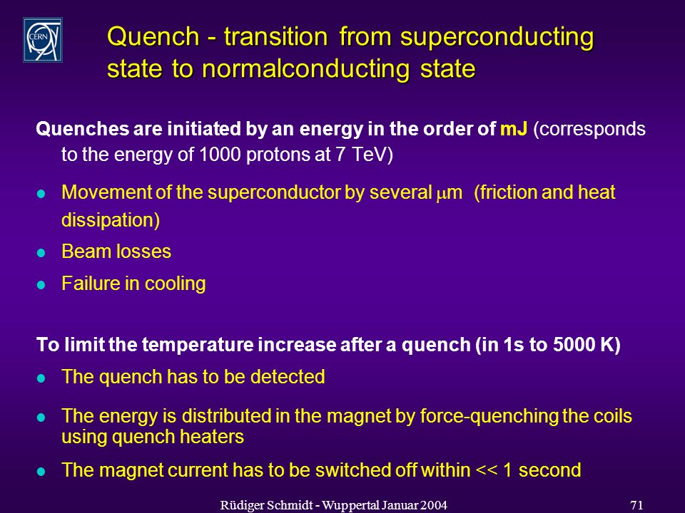 Rüdiger Schmidt - Wuppertal Januar Quench - transition from superconducting state to normalconducting state Quenches are initiated by an energy in the order of mJ (corresponds to the energy of 1000 protons at 7 TeV) l Movement of the superconductor by several  m (friction and heat dissipation) l Beam losses l Failure in cooling To limit the temperature increase after a quench (in 1s to 5000 K) l The quench has to be detected l The energy is distributed in the magnet by force-quenching the coils using quench heaters l The magnet current has to be switched off within << 1 second