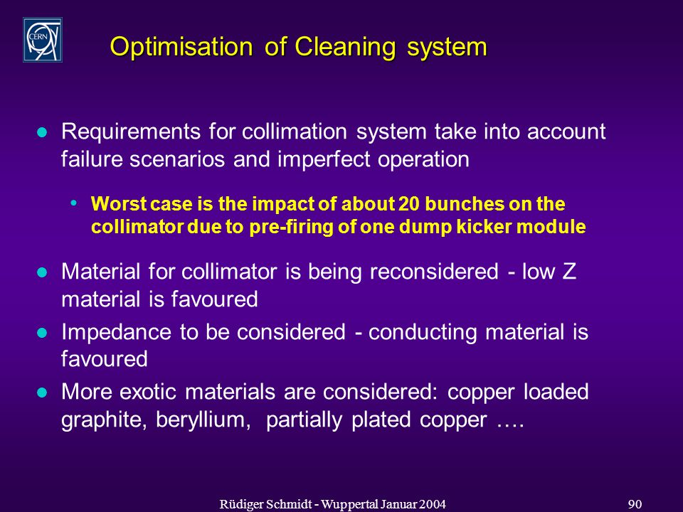 Rüdiger Schmidt - Wuppertal Januar Optimisation of Cleaning system l Requirements for collimation system take into account failure scenarios and imperfect operation Worst case is the impact of about 20 bunches on the collimator due to pre-firing of one dump kicker module l Material for collimator is being reconsidered - low Z material is favoured l Impedance to be considered - conducting material is favoured l More exotic materials are considered: copper loaded graphite, beryllium, partially plated copper ….