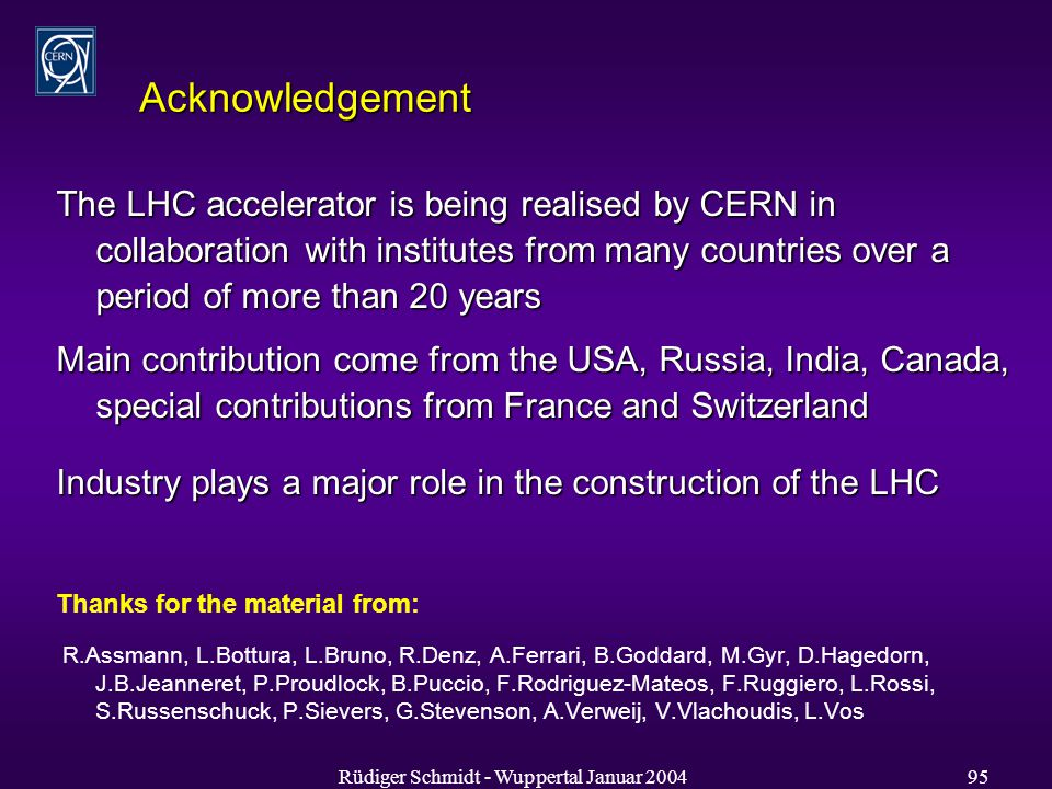 Rüdiger Schmidt - Wuppertal Januar Acknowledgement The LHC accelerator is being realised by CERN in collaboration with institutes from many countries over a period of more than 20 years Main contribution come from the USA, Russia, India, Canada, special contributions from France and Switzerland Industry plays a major role in the construction of the LHC Thanks for the material from: R.Assmann, L.Bottura, L.Bruno, R.Denz, A.Ferrari, B.Goddard, M.Gyr, D.Hagedorn, J.B.Jeanneret, P.Proudlock, B.Puccio, F.Rodriguez-Mateos, F.Ruggiero, L.Rossi, S.Russenschuck, P.Sievers, G.Stevenson, A.Verweij, V.Vlachoudis, L.Vos