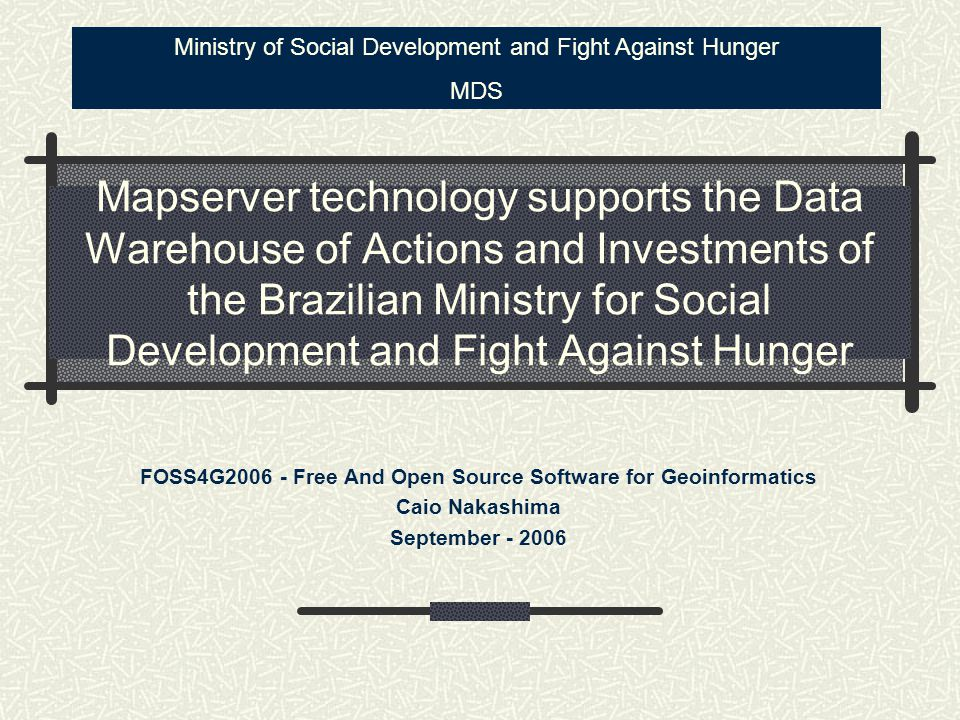 Mapserver technology supports the Data Warehouse of Actions and Investments of the Brazilian Ministry for Social Development and Fight Against Hunger FOSS4G2006 - Free And Open Source Software for Geoinformatics Caio Nakashima September - 2006 Ministry of Social Development and Fight Against Hunger MDS