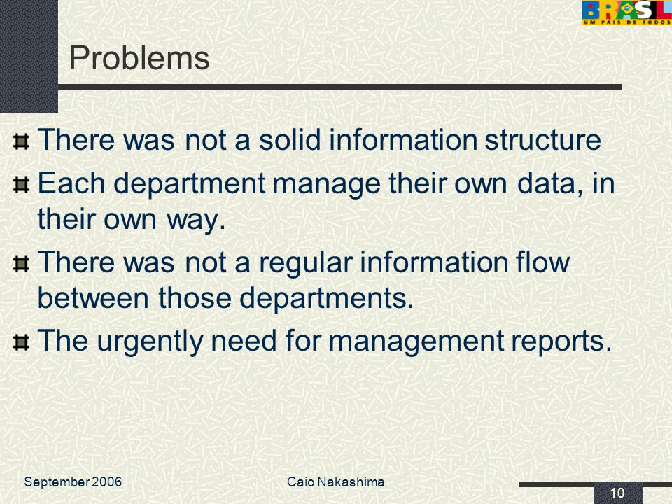 September 2006Caio Nakashima 10 Problems There was not a solid information structure Each department manage their own data, in their own way.