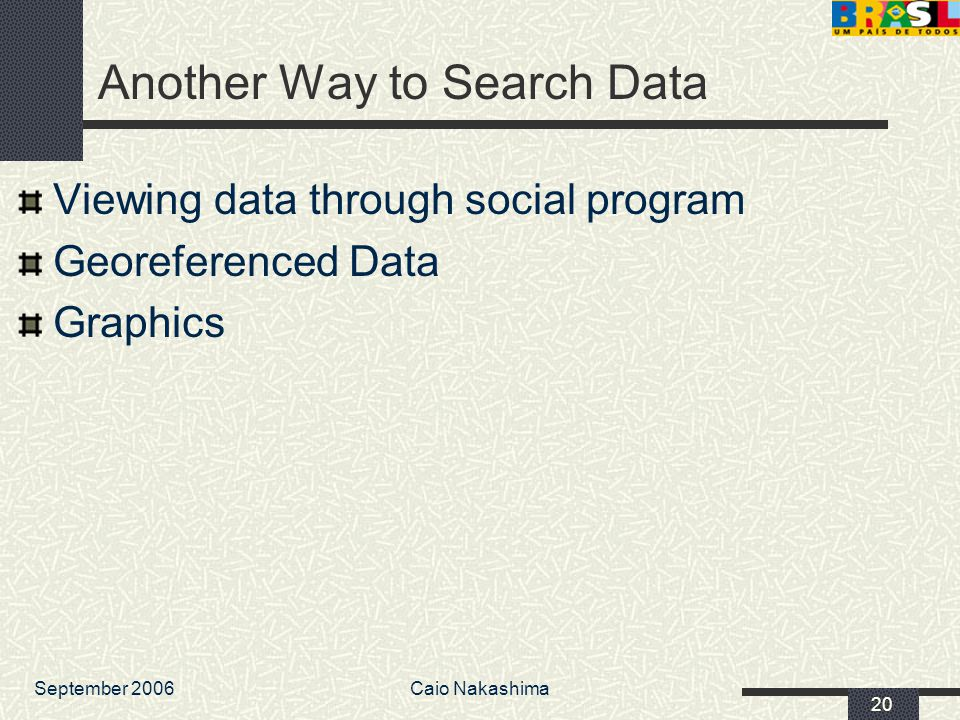 September 2006Caio Nakashima 20 Another Way to Search Data Viewing data through social program Georeferenced Data Graphics