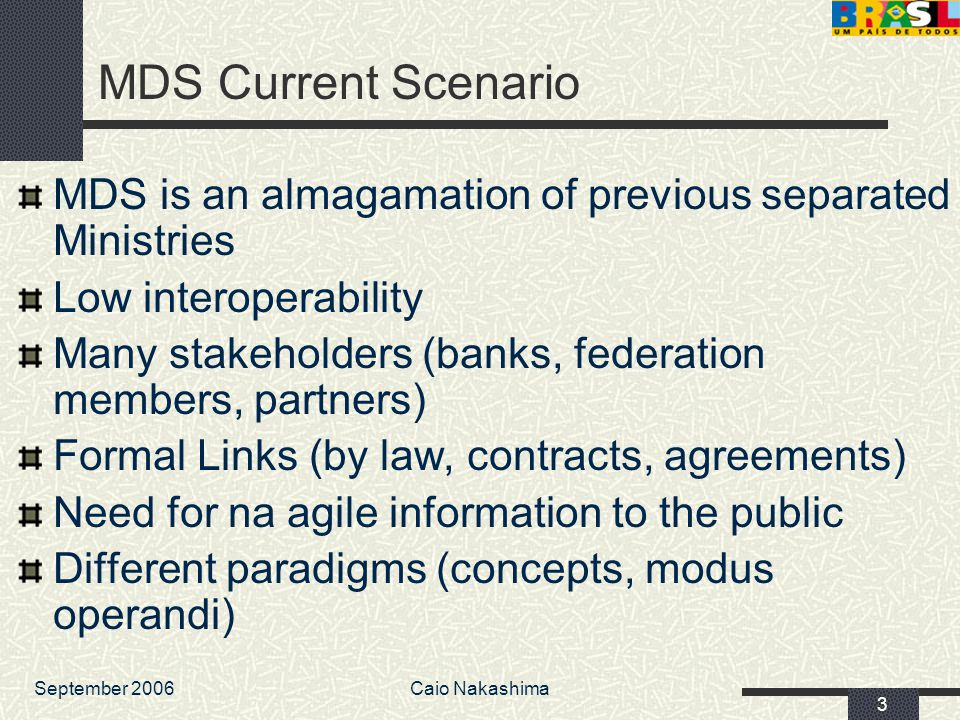 September 2006Caio Nakashima 3 MDS Current Scenario MDS is an almagamation of previous separated Ministries Low interoperability Many stakeholders (banks, federation members, partners) Formal Links (by law, contracts, agreements) Need for na agile information to the public Different paradigms (concepts, modus operandi)