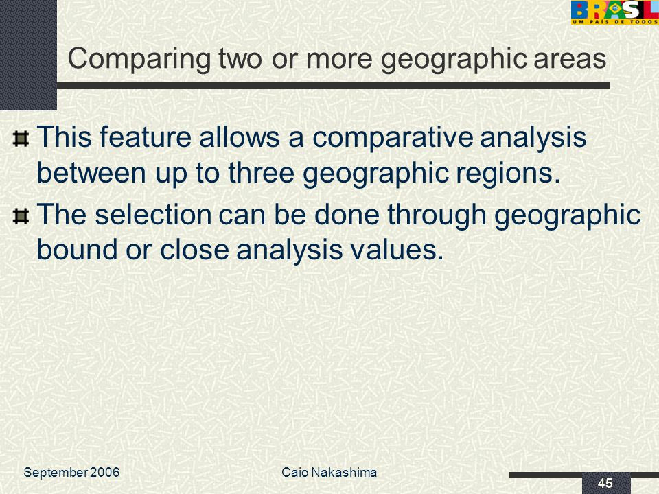 September 2006Caio Nakashima 45 Comparing two or more geographic areas This feature allows a comparative analysis between up to three geographic regions.
