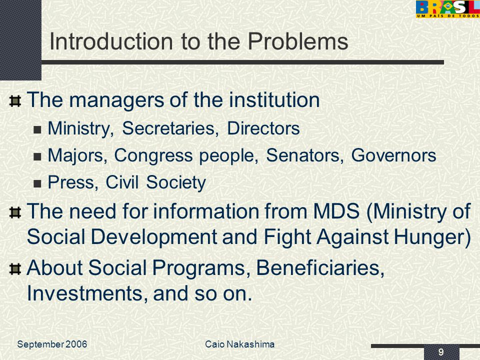 September 2006Caio Nakashima 9 Introduction to the Problems The managers of the institution Ministry, Secretaries, Directors Majors, Congress people, Senators, Governors Press, Civil Society The need for information from MDS (Ministry of Social Development and Fight Against Hunger) About Social Programs, Beneficiaries, Investments, and so on.
