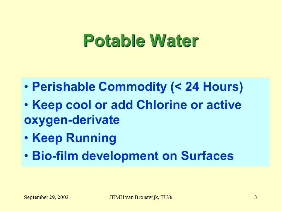 September 29, 2003JEMH van Bronswijk, TU/e3 Potable Water Perishable Commodity (< 24 Hours) Keep cool or add Chlorine or active oxygen-derivate Keep Running Bio-film development on Surfaces
