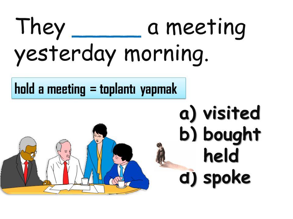 They _____ a meeting yesterday morning. a)visited b)bought c)held d)spoke hold a meeting = toplantı yapmak