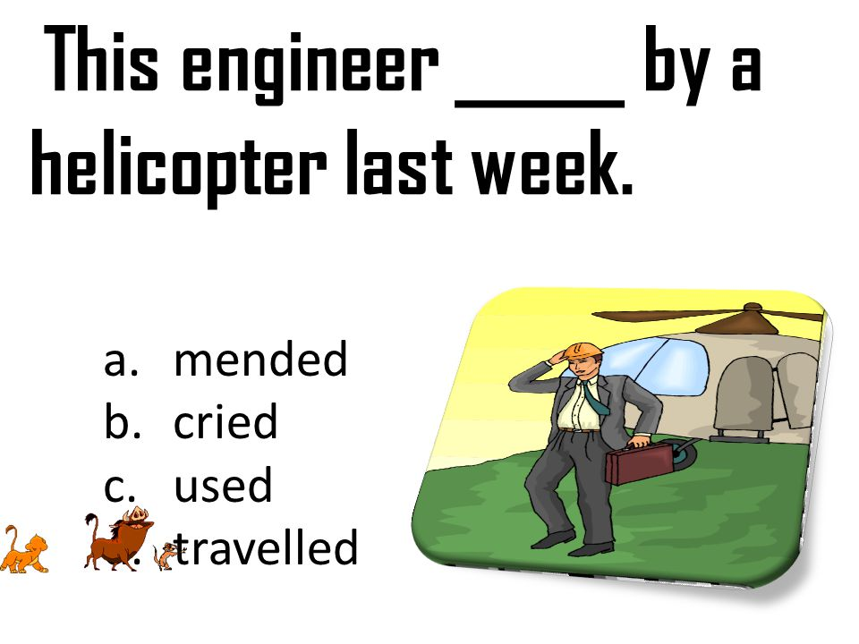 This engineer _____ by a helicopter last week. a.mended b.cried c.used d.travelled