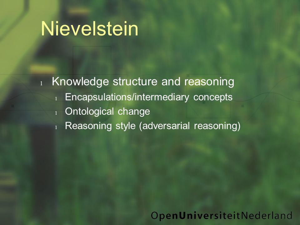Nievelstein l Knowledge structure and reasoning l Encapsulations/intermediary concepts l Ontological change l Reasoning style (adversarial reasoning)