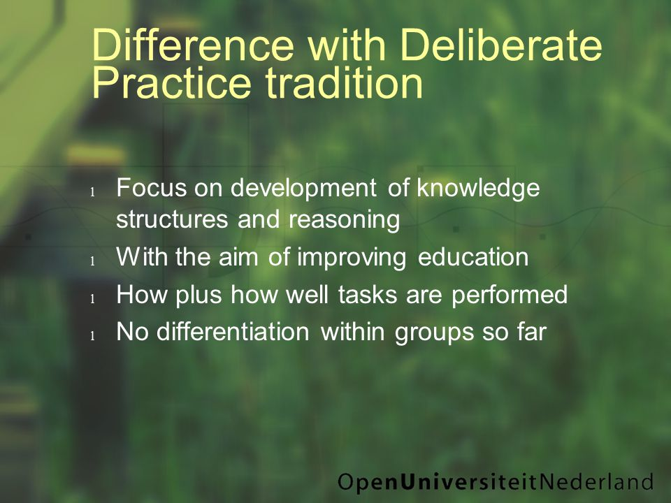 Difference with Deliberate Practice tradition l Focus on development of knowledge structures and reasoning l With the aim of improving education l How plus how well tasks are performed l No differentiation within groups so far