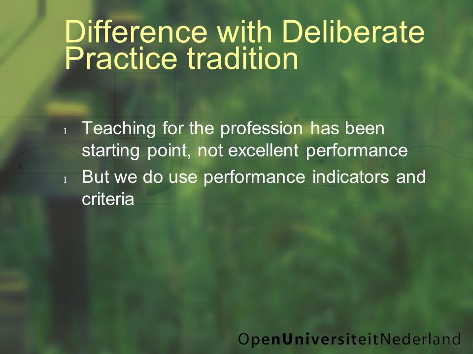 Difference with Deliberate Practice tradition l Teaching for the profession has been starting point, not excellent performance l But we do use performance indicators and criteria