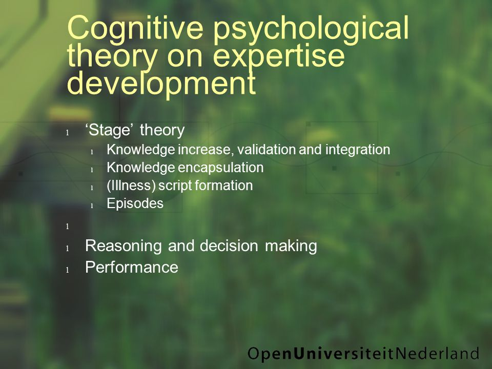 Cognitive psychological theory on expertise development l 'Stage' theory l Knowledge increase, validation and integration l Knowledge encapsulation l