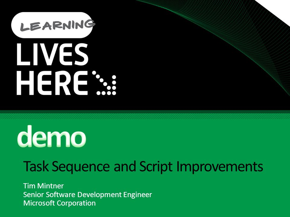 Task Sequence and Script Improvements Tim Mintner Senior Software Development Engineer Microsoft Corporation