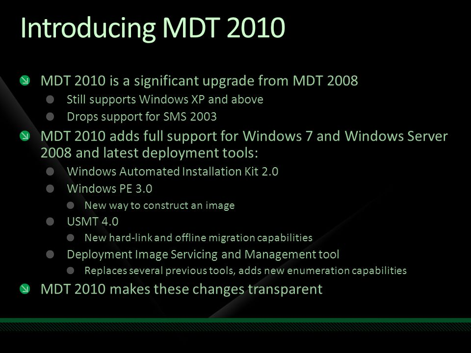 Introducing MDT 2010 MDT 2010 is a significant upgrade from MDT 2008 Still supports Windows XP and above Drops support for SMS 2003 MDT 2010 adds full support for Windows 7 and Windows Server 2008 and latest deployment tools: Windows Automated Installation Kit 2.0 Windows PE 3.0 New way to construct an image USMT 4.0 New hard-link and offline migration capabilities Deployment Image Servicing and Management tool Replaces several previous tools, adds new enumeration capabilities MDT 2010 makes these changes transparent
