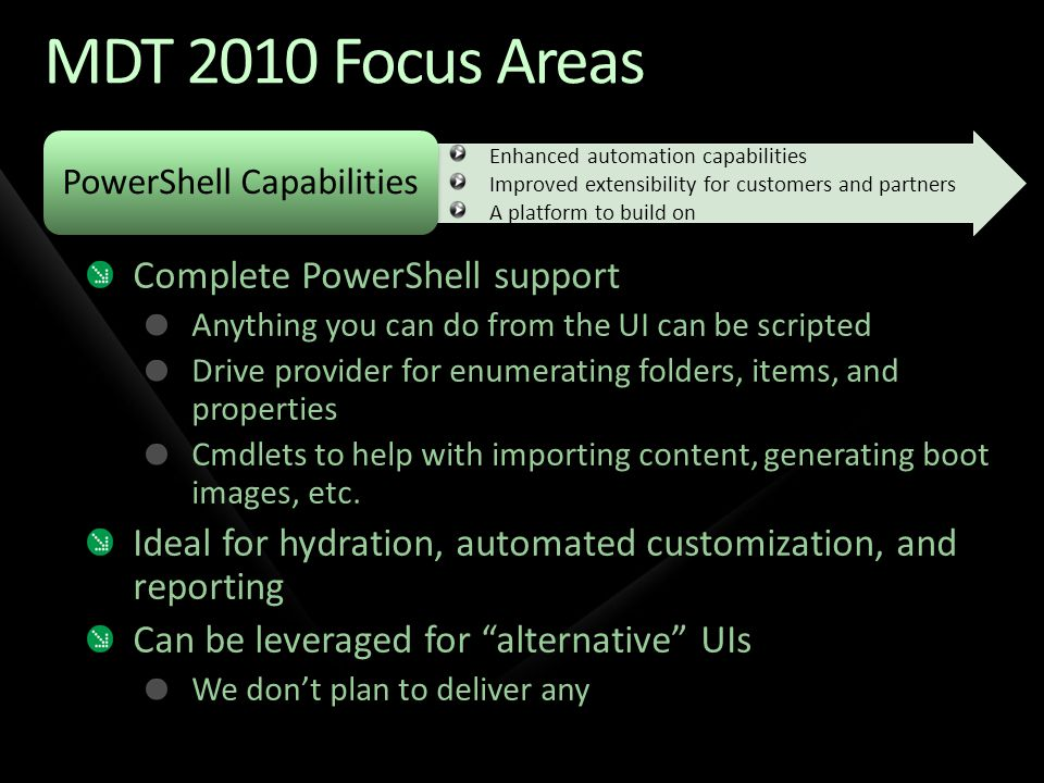 PowerShell Capabilities MDT 2010 Focus Areas Complete PowerShell support Anything you can do from the UI can be scripted Drive provider for enumerating folders, items, and properties Cmdlets to help with importing content, generating boot images, etc.