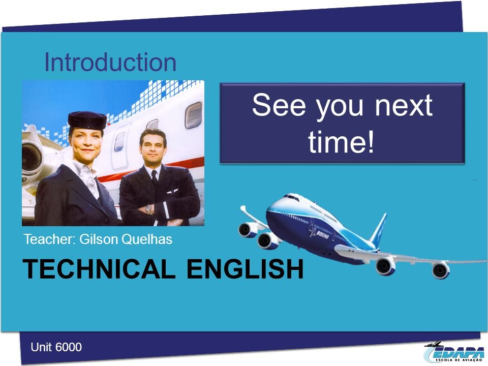 TECHNICAL ENGLISH Teacher: Gilson Quelhas Introduction Unit 6000 See you next time!