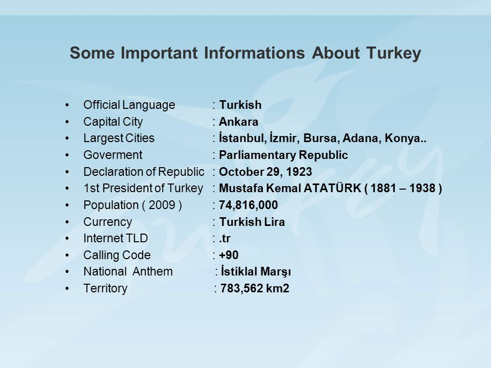 Some Important Informations About Turkey Official Language: Turkish Capital City: Ankara Largest Cities: İstanbul, İzmir, Bursa, Adana, Konya..