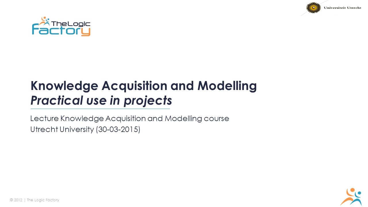 © 2012 | The Logic Factory R 247 / G 150 / B 72 R 38 / G 157 / B 192 R 35 / G 41 / B 66 Knowledge Acquisition and Modelling Practical use in projects