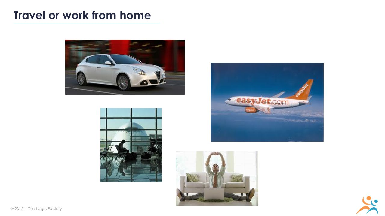 © 2012 | The Logic Factory Travel or work from home