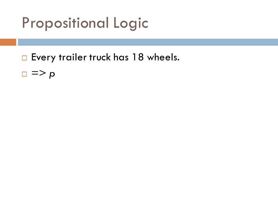 Propositional Logic  Every trailer truck has 18 wheels.  => p